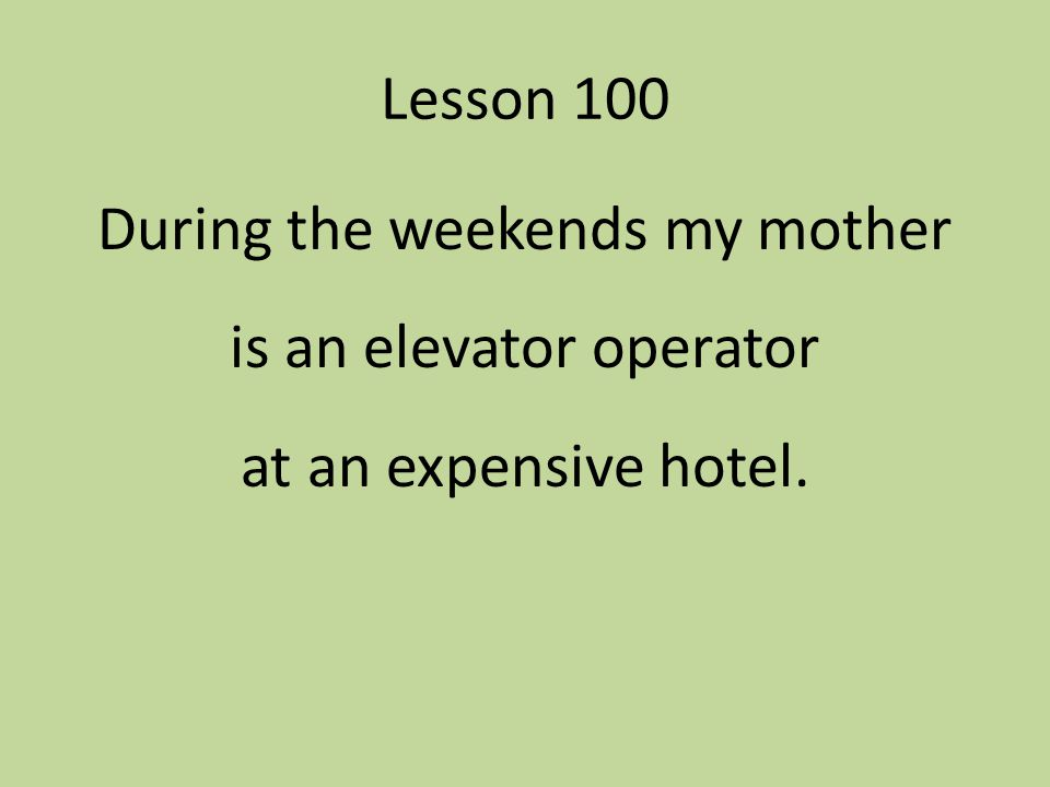Lesson 100 During the weekends my mother is an elevator operator at an expensive hotel.