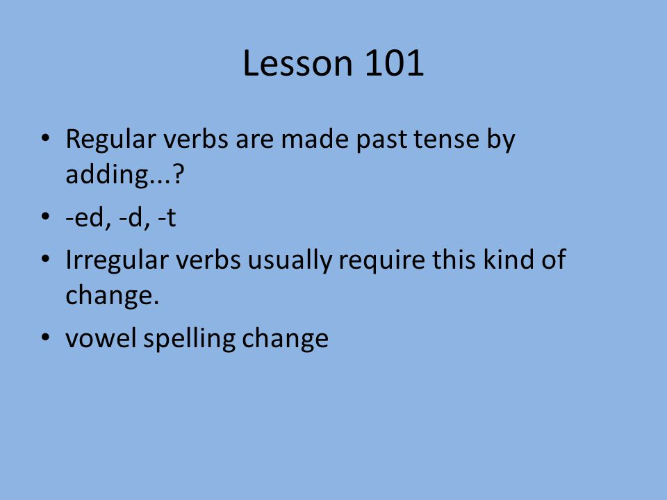 Lesson 101 Regular verbs are made past tense by adding... -ed, -d, -t