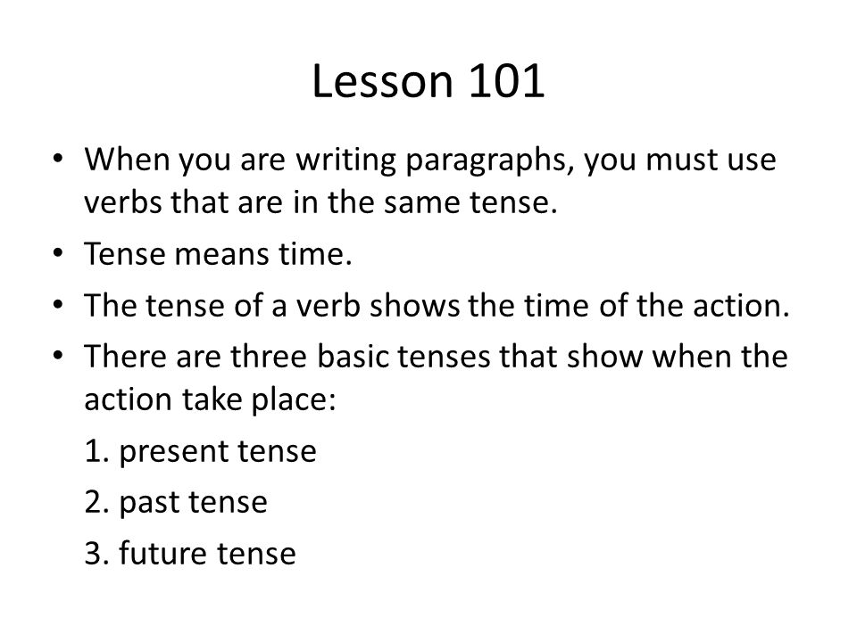 Lesson 101 When you are writing paragraphs, you must use verbs that are in the same tense. Tense means time.