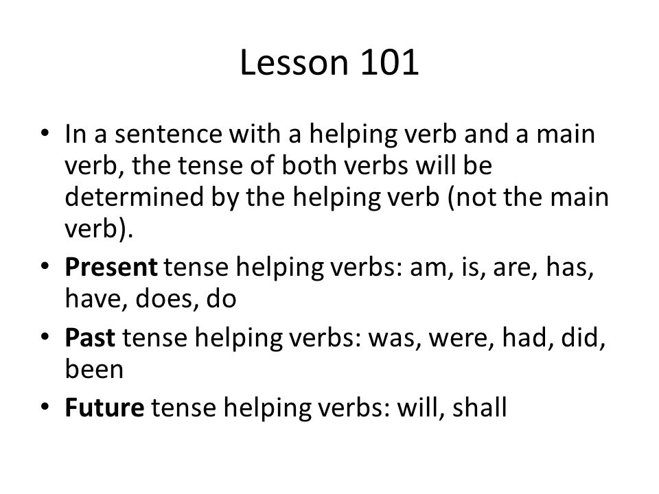 Lesson 101 In a sentence with a helping verb and a main verb, the tense of both verbs will be determined by the helping verb (not the main verb).