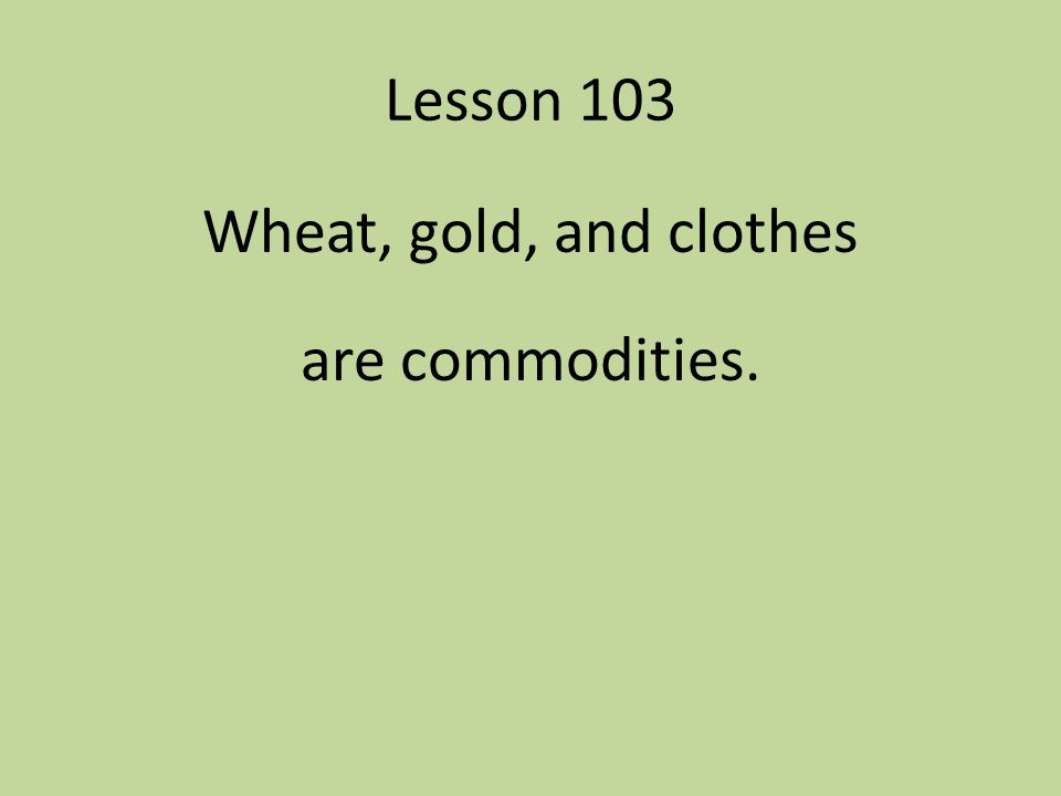 Wheat, gold, and clothes are commodities.