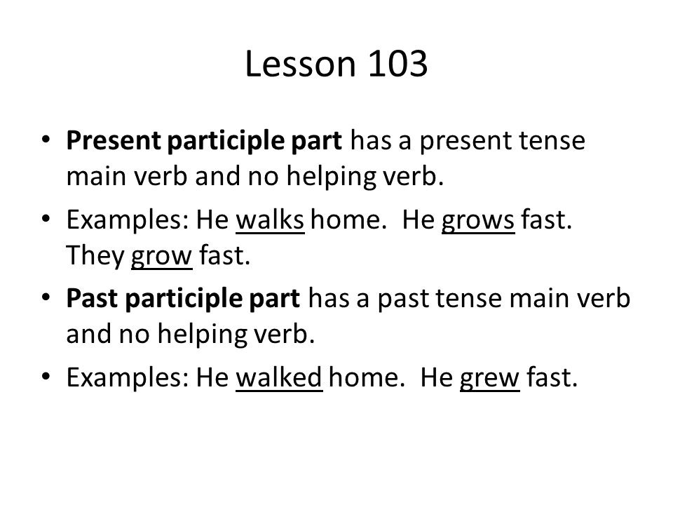 Lesson 103 Present participle part has a present tense main verb and no helping verb. Examples: He walks home. He grows fast. They grow fast.