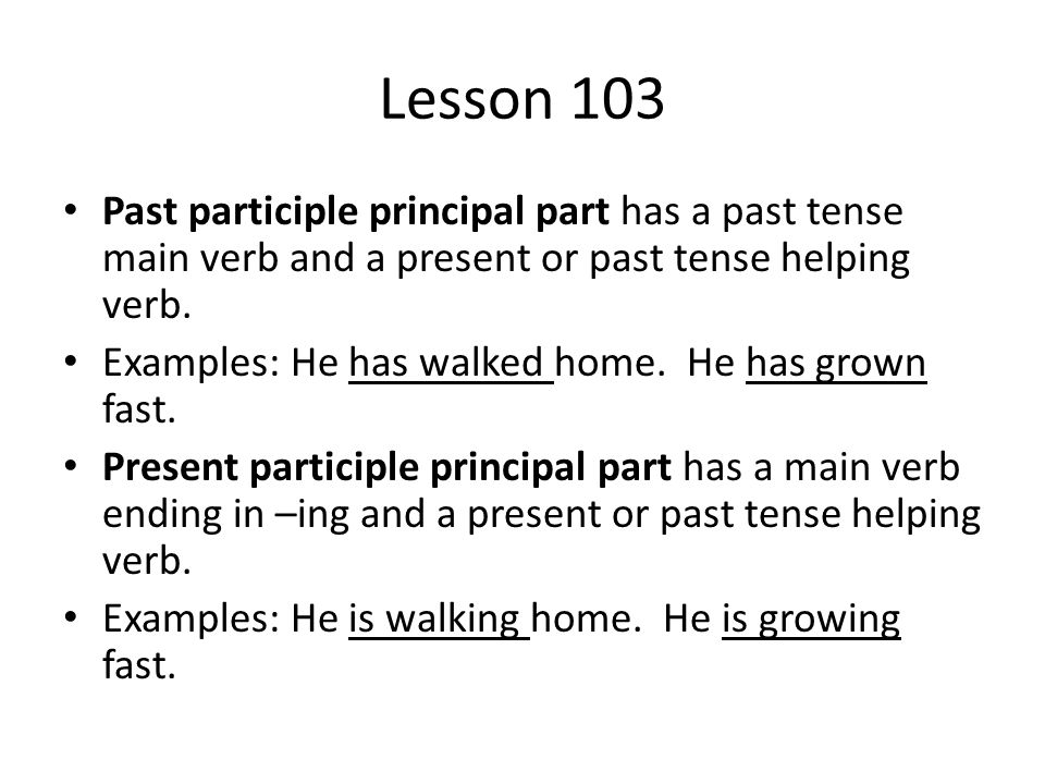 Lesson 103 Past participle principal part has a past tense main verb and a present or past tense helping verb.