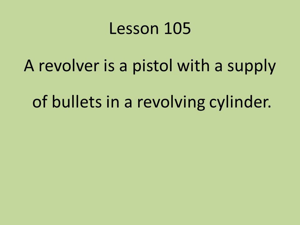 Lesson 105 A revolver is a pistol with a supply of bullets in a revolving cylinder.