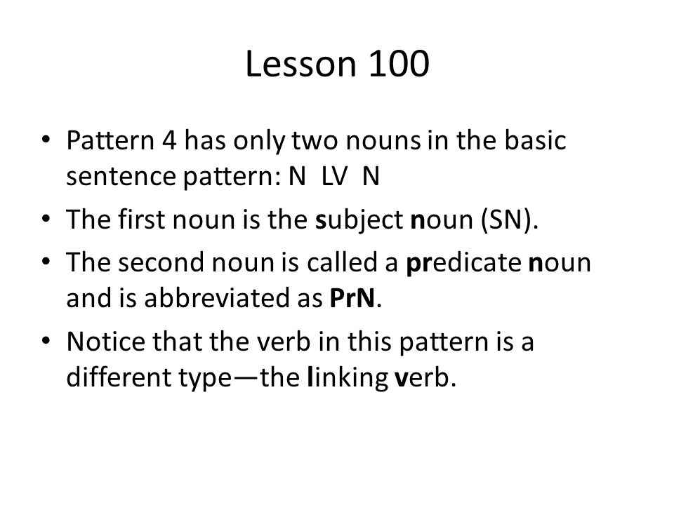 Lesson 100 Pattern 4 has only two nouns in the basic sentence pattern: N LV N. The first noun is the subject noun (SN).