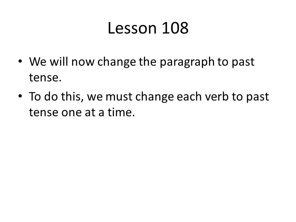 Lesson 108 We will now change the paragraph to past tense.