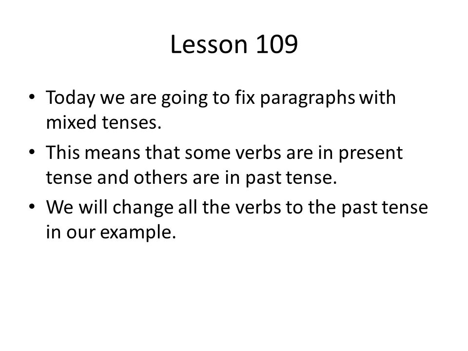 Lesson 109 Today we are going to fix paragraphs with mixed tenses.