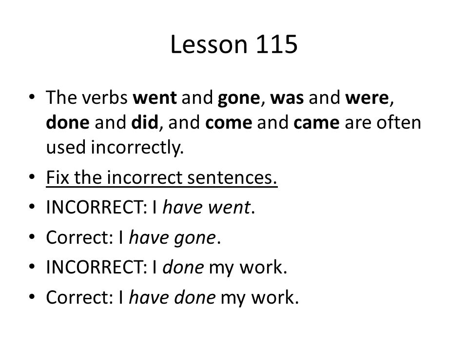 Lesson 115 The verbs went and gone, was and were, done and did, and come and came are often used incorrectly.