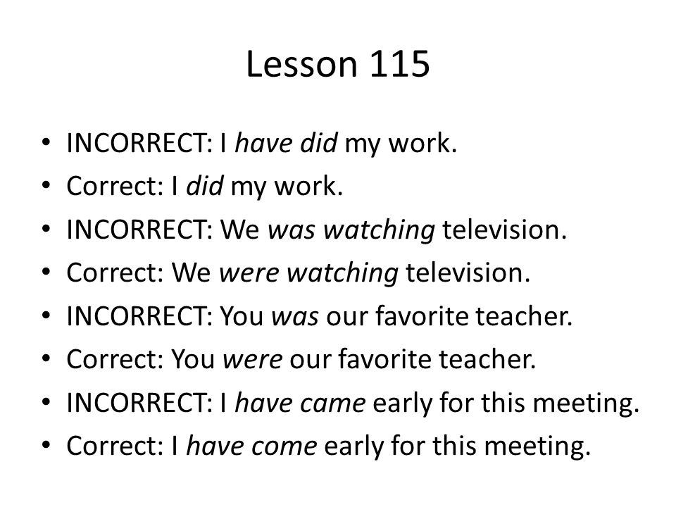 Lesson 115 INCORRECT: I have did my work. Correct: I did my work.