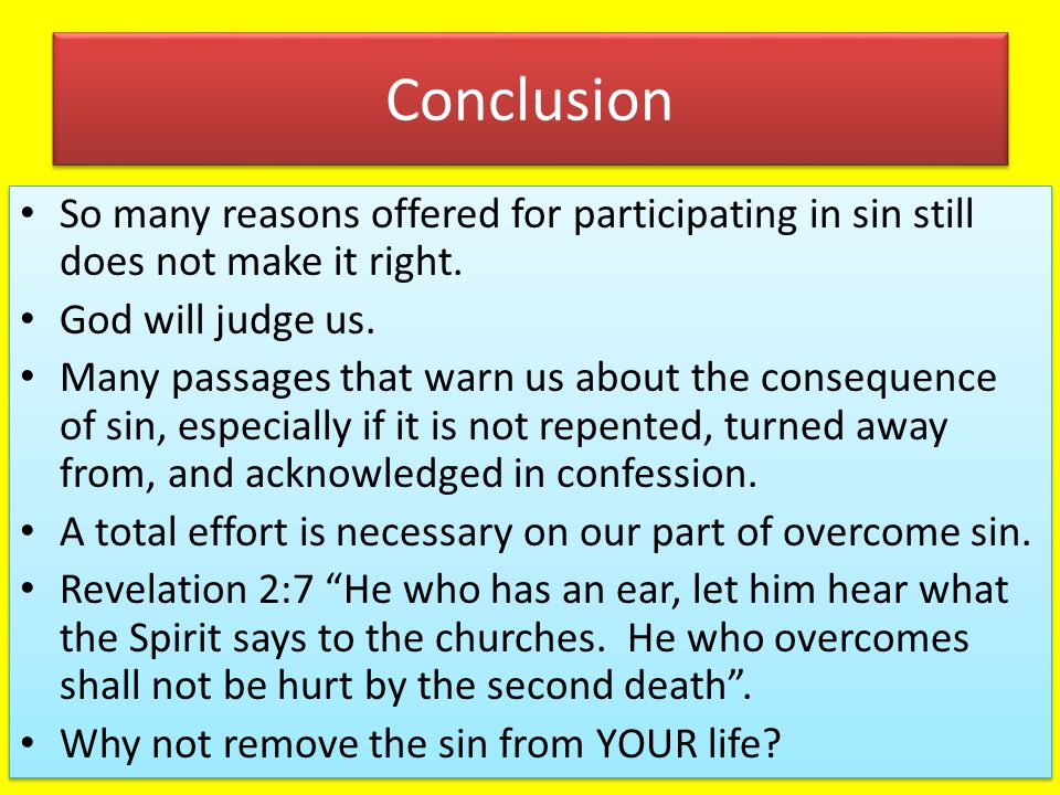 Conclusion So many reasons offered for participating in sin still does not make it right. God will judge us.