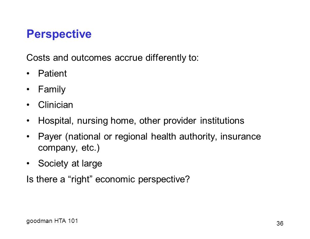 Perspective Costs and outcomes accrue differently to: Patient Family