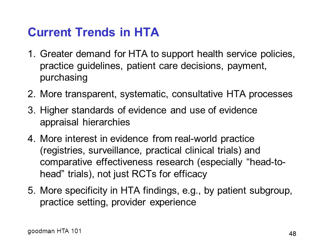 Current Trends in HTA Greater demand for HTA to support health service policies, practice guidelines, patient care decisions, payment, purchasing.