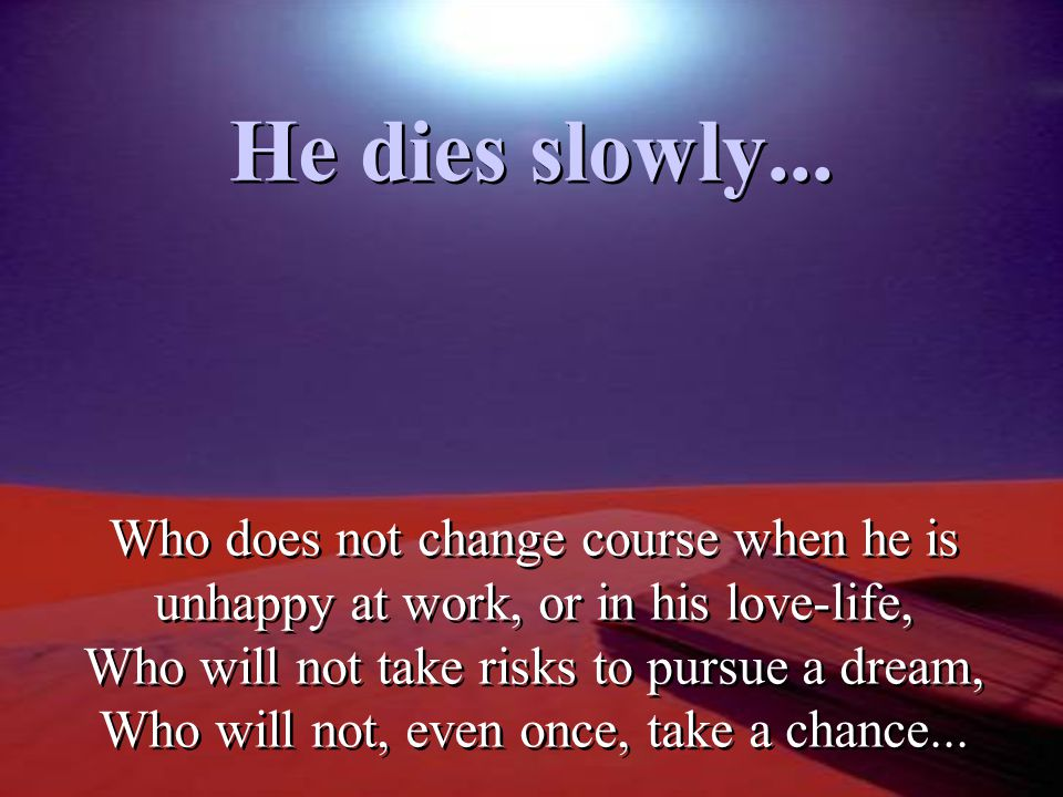 He dies slowly... Who does not change course when he is unhappy at work, or in his love-life, Who will not take risks to pursue a dream,