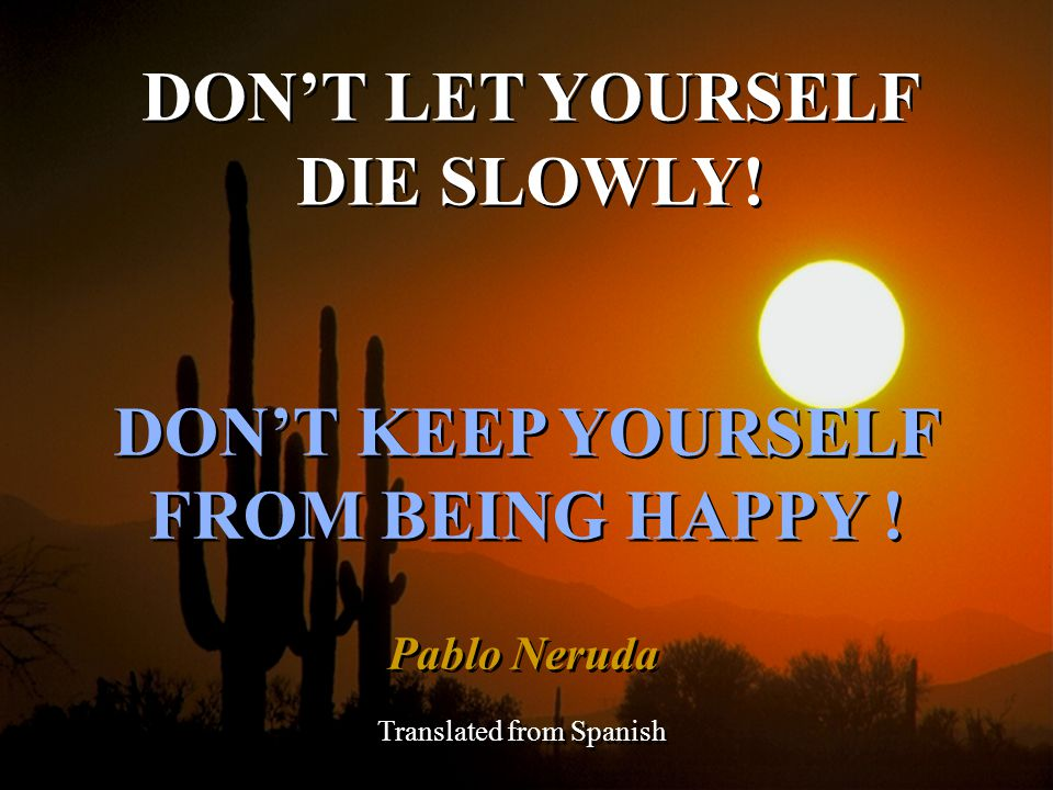 DON'T LET YOURSELF DIE SLOWLY! DON'T KEEP YOURSELF FROM BEING HAPPY !