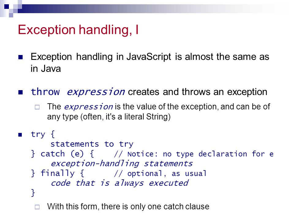 Exception handling, I Exception handling in JavaScript is almost the same as in Java. throw expression creates and throws an exception.