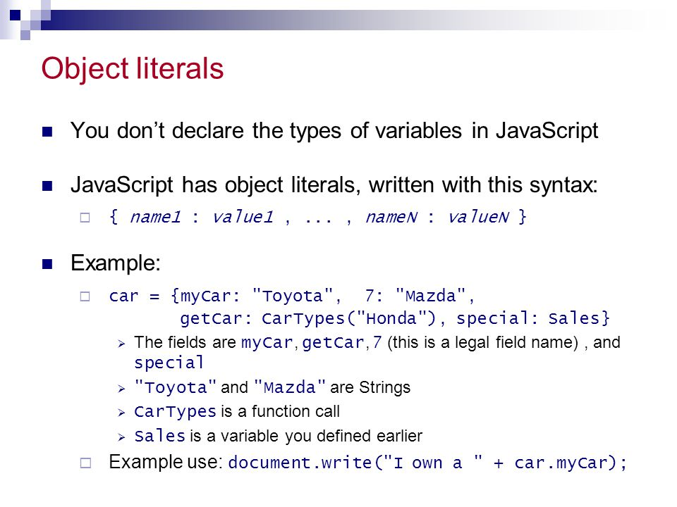 Object literals You don't declare the types of variables in JavaScript