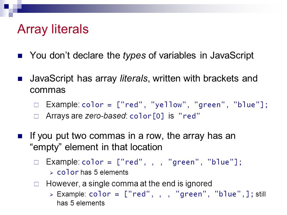 Array literals You don't declare the types of variables in JavaScript