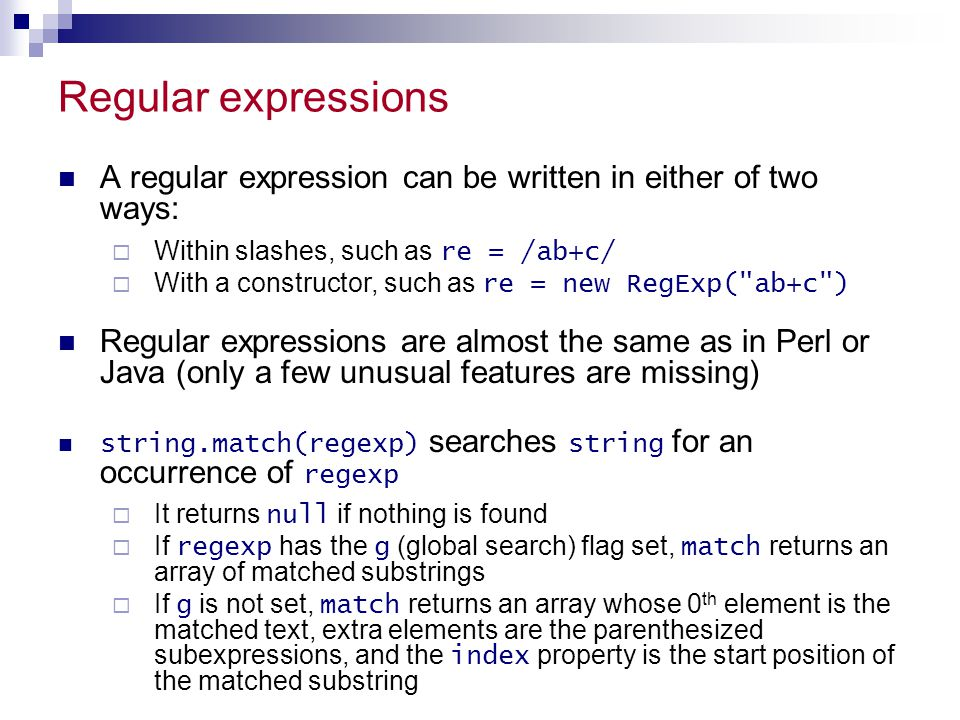 Regular expressions A regular expression can be written in either of two ways: Within slashes, such as re = /ab+c/