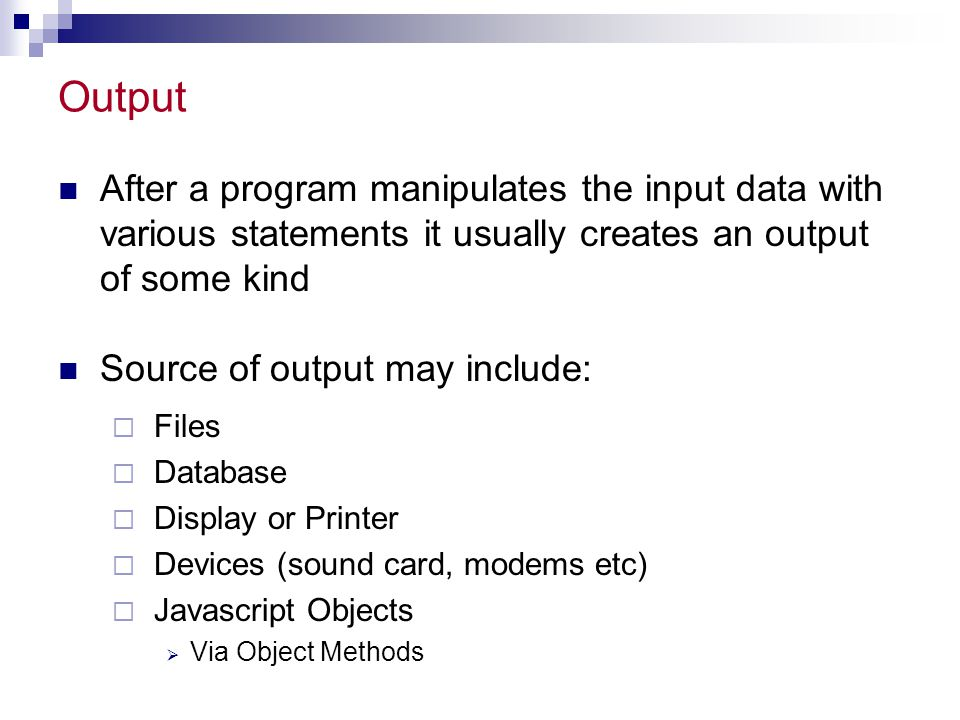 Output After a program manipulates the input data with various statements it usually creates an output of some kind.