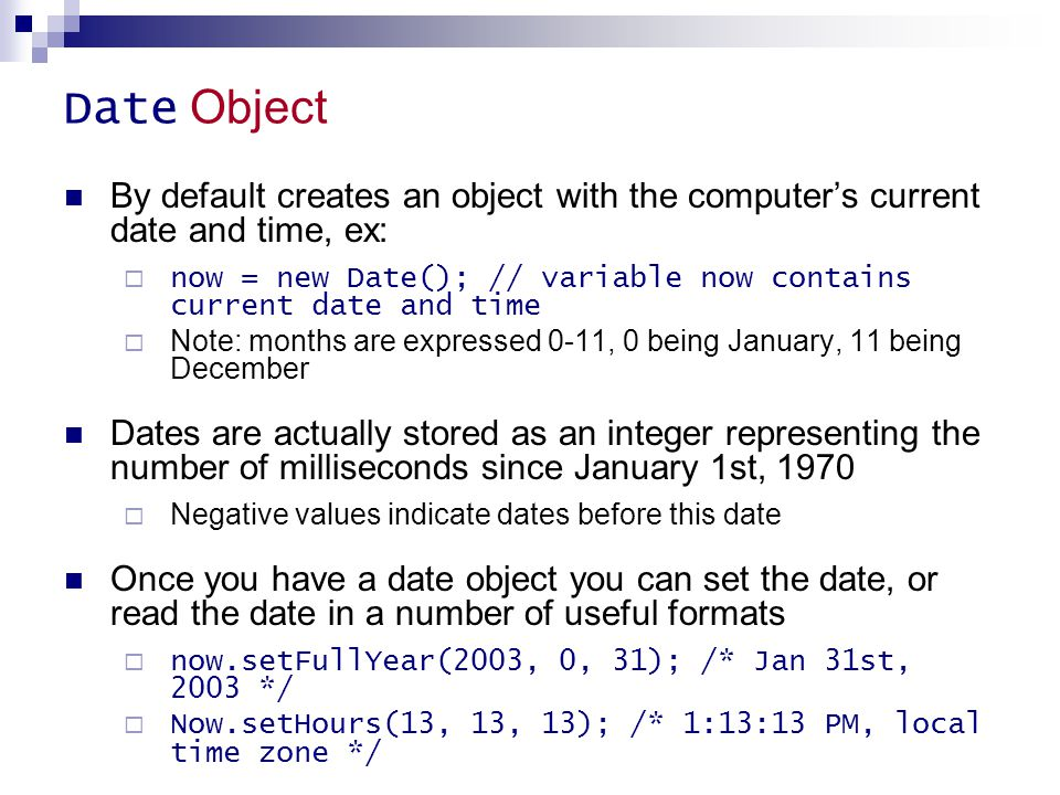Date Object By default creates an object with the computer's current date and time, ex: