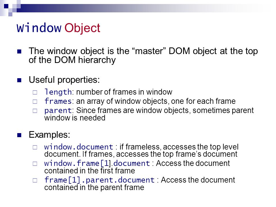 Window Object The window object is the master DOM object at the top of the DOM hierarchy. Useful properties: