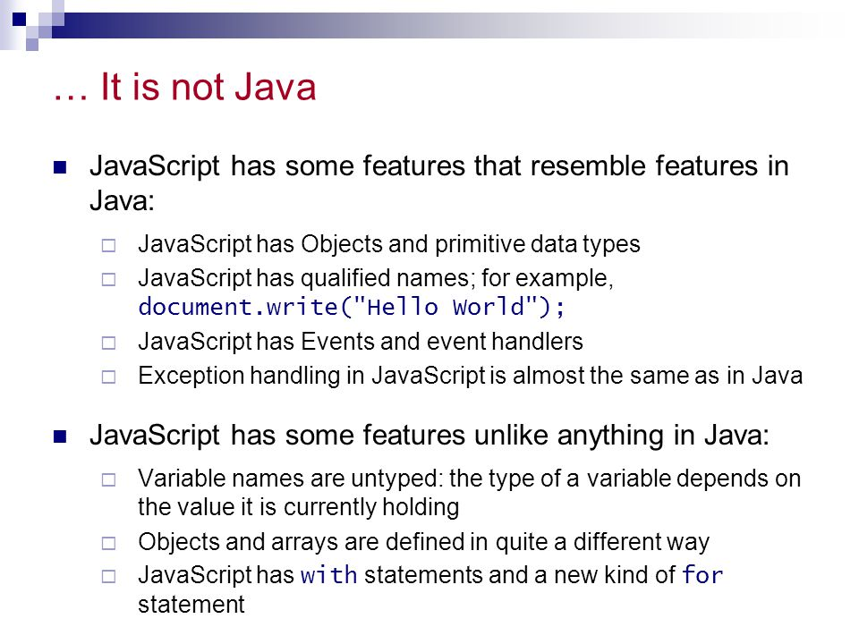 … It is not Java JavaScript has some features that resemble features in Java: JavaScript has Objects and primitive data types.