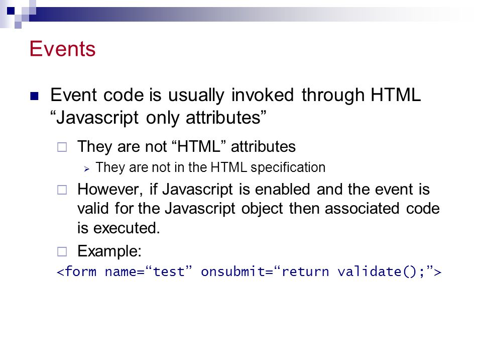 Events Event code is usually invoked through HTML Javascript only attributes They are not HTML attributes.