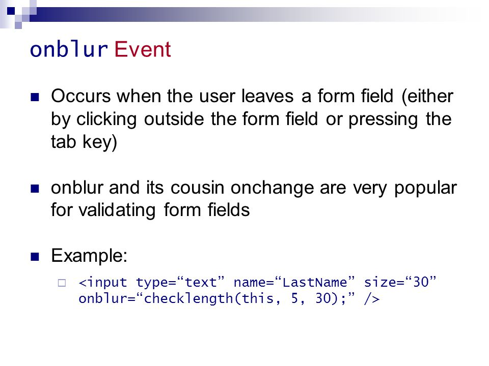 onblur Event Occurs when the user leaves a form field (either by clicking outside the form field or pressing the tab key)