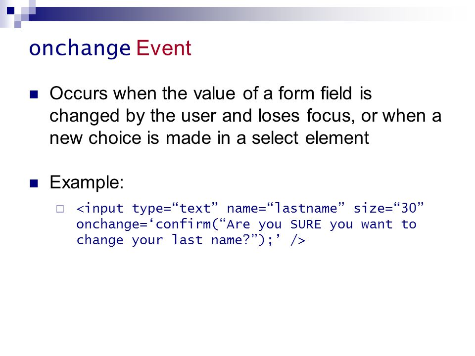 onchange Event Occurs when the value of a form field is changed by the user and loses focus, or when a new choice is made in a select element.