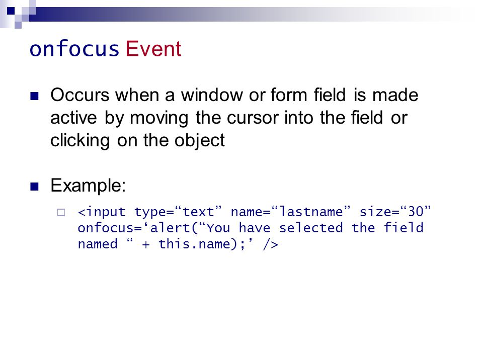onfocus Event Occurs when a window or form field is made active by moving the cursor into the field or clicking on the object.