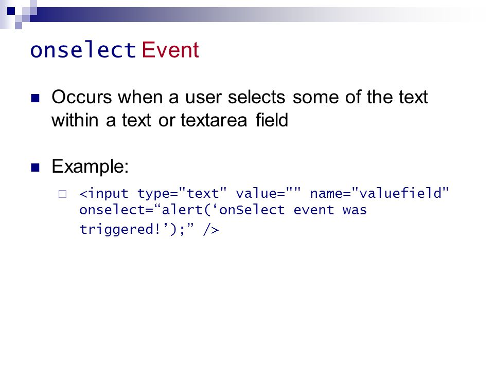 onselect Event Occurs when a user selects some of the text within a text or textarea field. Example: