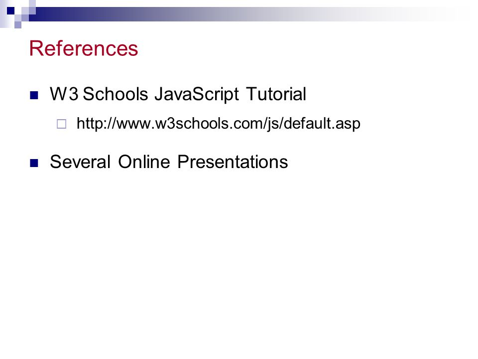 References W3 Schools JavaScript Tutorial Several Online Presentations