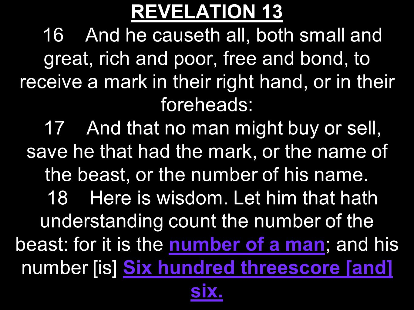 REVELATION 13 16 And he causeth all, both small and great, rich and poor, free and bond, to receive a mark in their right hand, or in their foreheads: 17 And that no man might buy or sell, save he that had the mark, or the name of the beast, or the number of his name.
