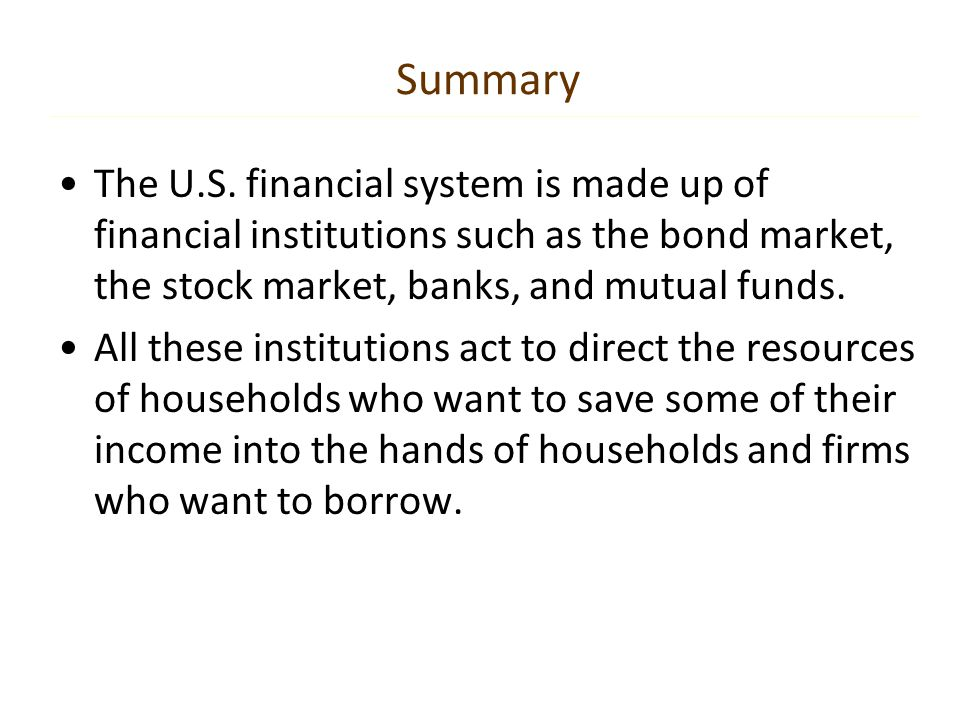 Summary The U.S. financial system is made up of financial institutions such as the bond market, the stock market, banks, and mutual funds.