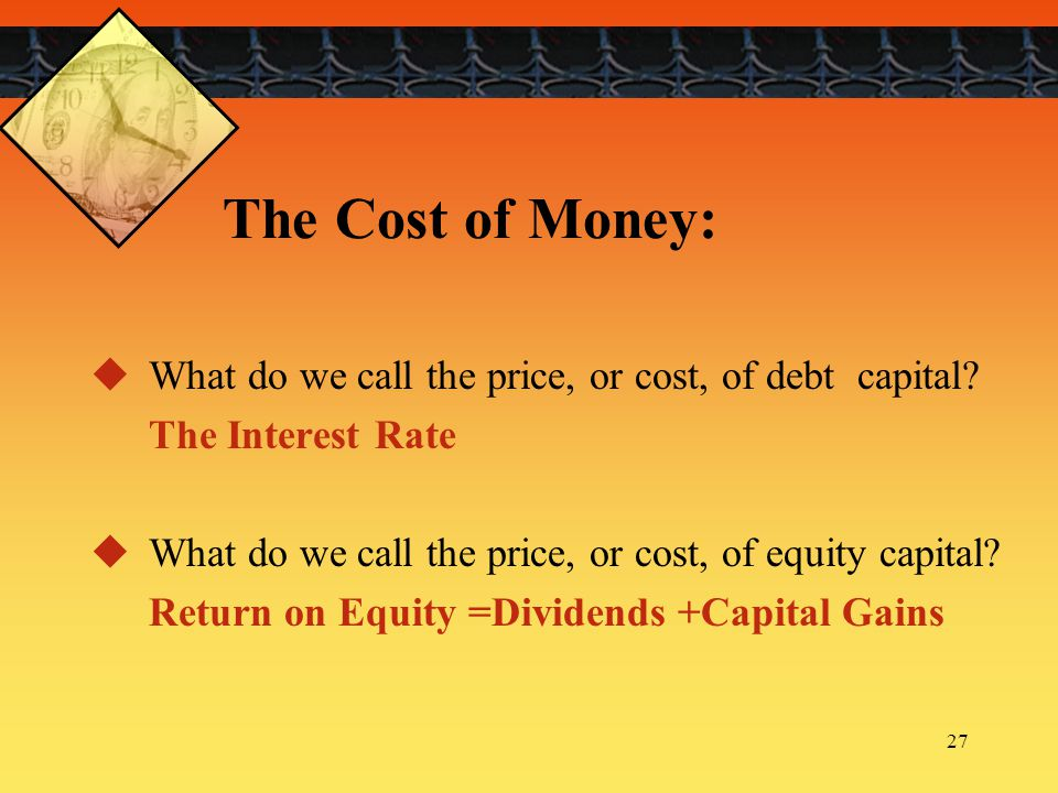 The Cost of Money: What do we call the price, or cost, of debt capital The Interest Rate. What do we call the price, or cost, of equity capital