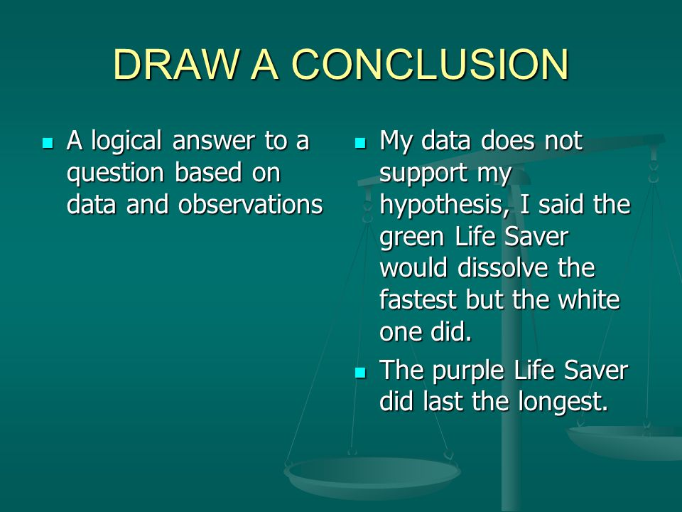 DRAW A CONCLUSION A logical answer to a question based on data and observations.