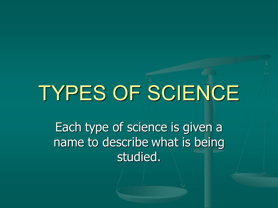 TYPES OF SCIENCE Each type of science is given a name to describe what is being studied.
