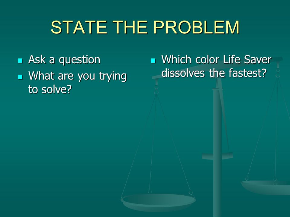 STATE THE PROBLEM Ask a question What are you trying to solve