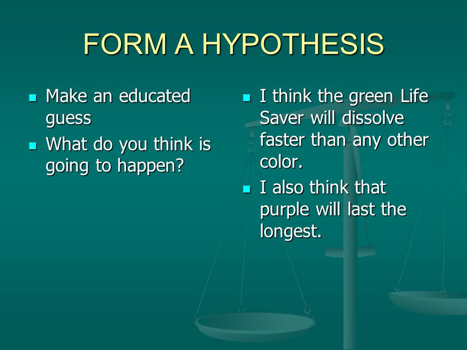 FORM A HYPOTHESIS Make an educated guess
