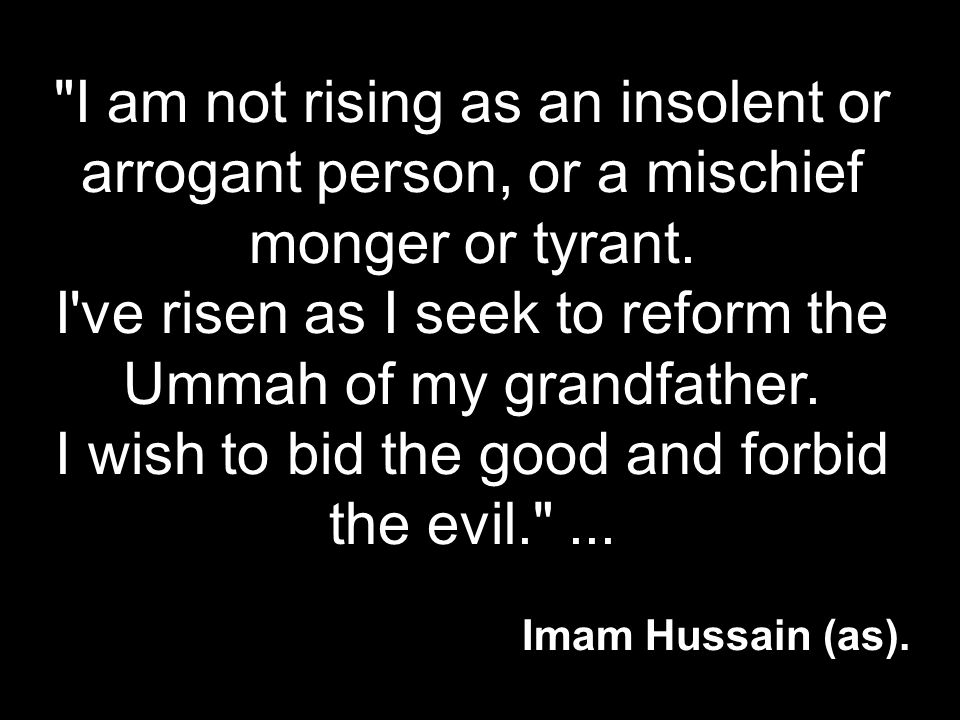 I am not rising as an insolent or arrogant person, or a mischief monger or tyrant. I ve risen as I seek to reform the Ummah of my grandfather. I wish to bid the good and forbid the evil. ...