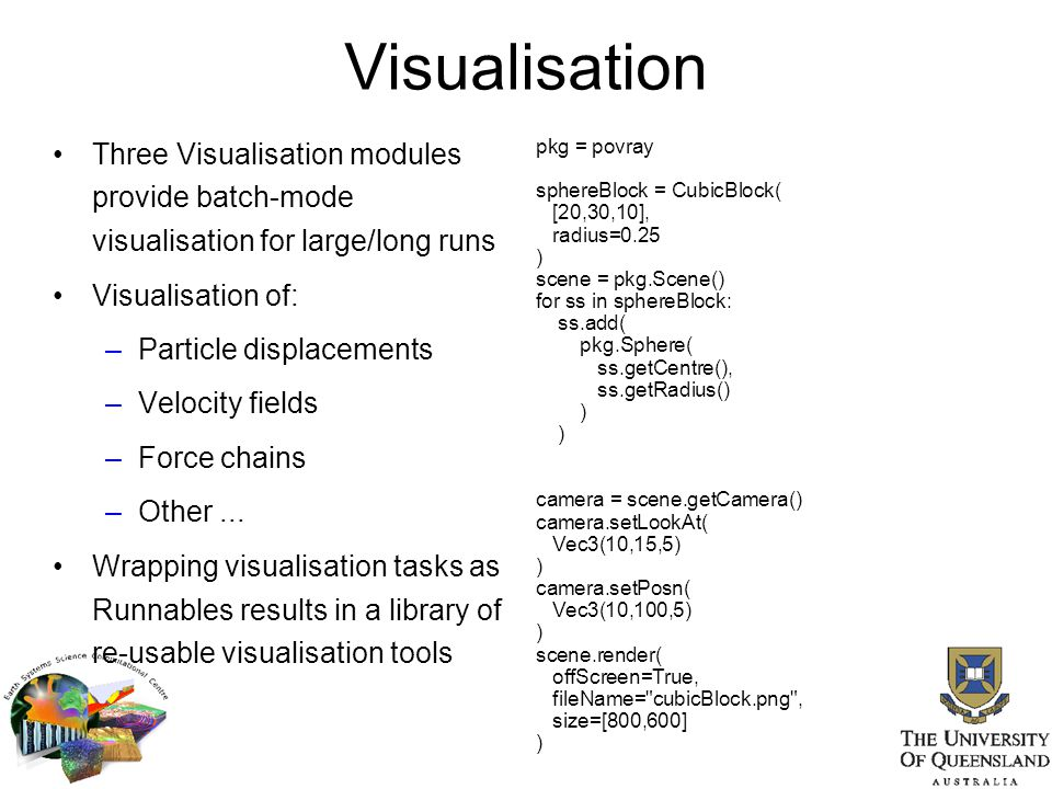 Visualisation Three Visualisation modules provide batch-mode visualisation for large/long runs. Visualisation of: