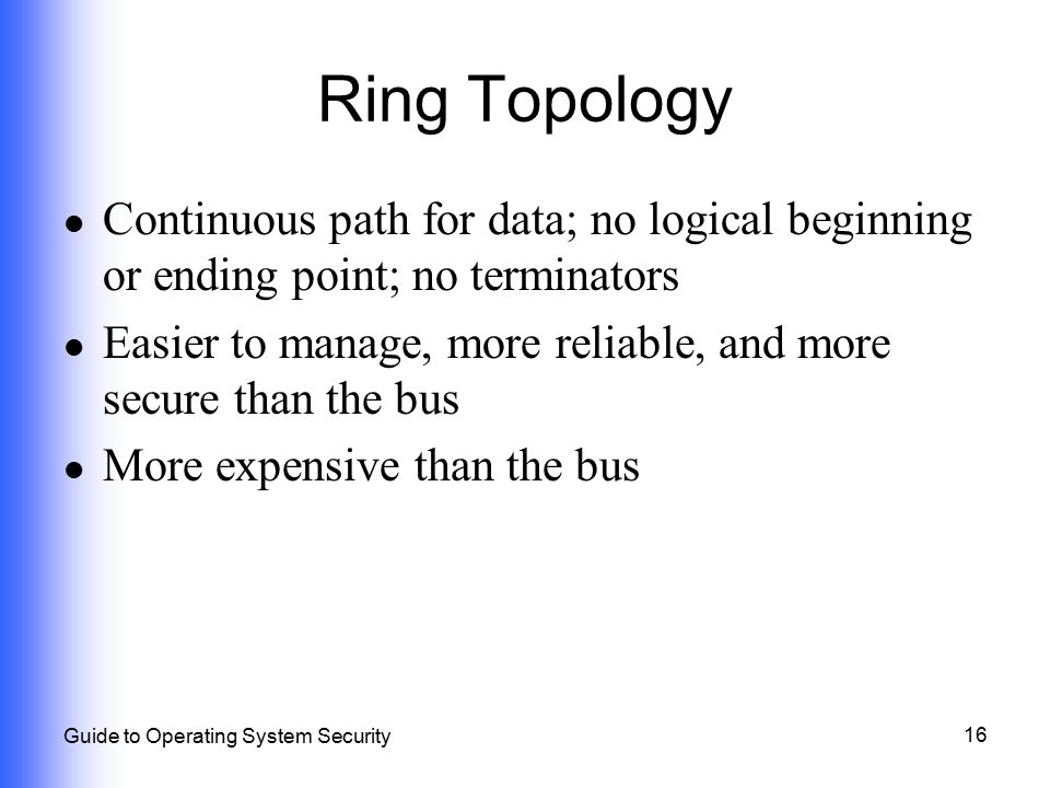 Ring Topology Continuous path for data; no logical beginning or ending point; no terminators.