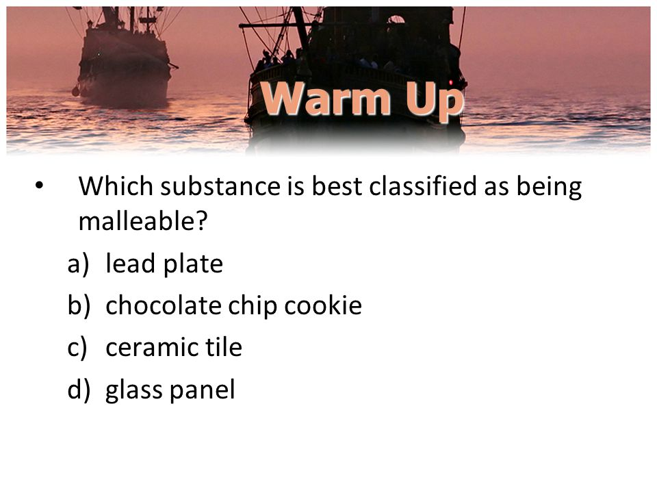 Warm Up Which substance is best classified as being malleable