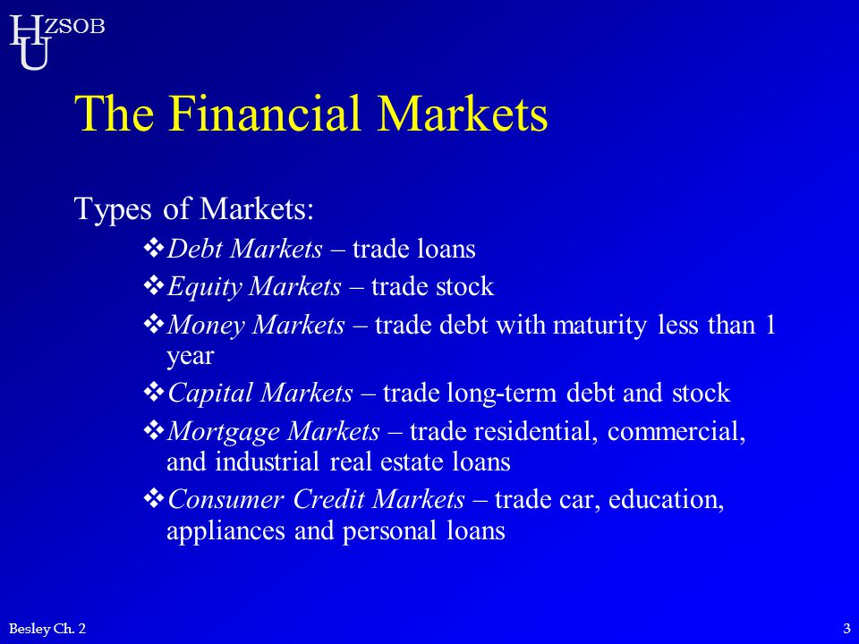 The Financial Markets Types of Markets: Debt Markets – trade loans