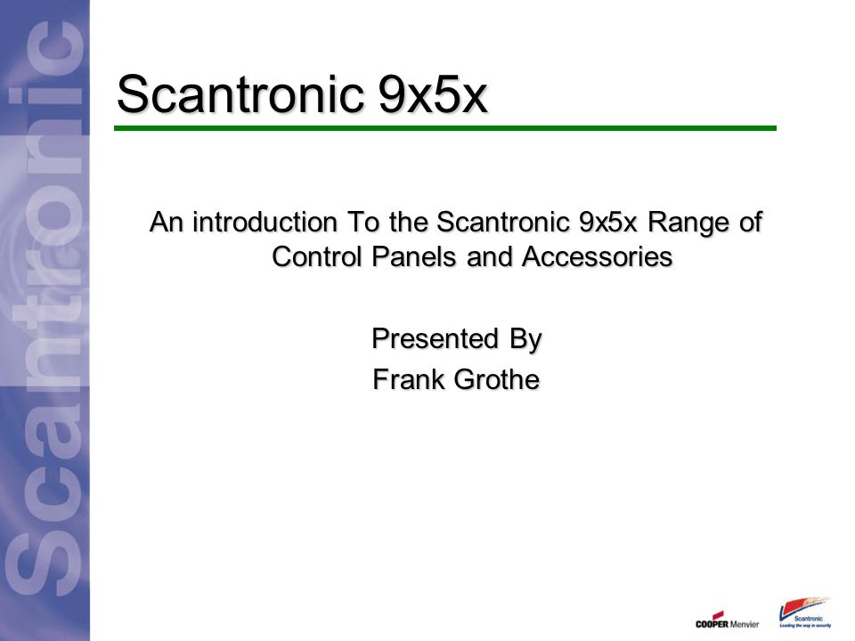 Scantronic 9x5x An introduction To the Scantronic 9x5x Range of Control Panels and Accessories. Presented By.