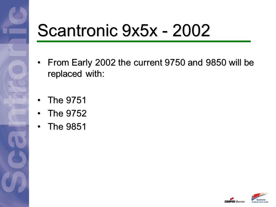 Scantronic 9x5x - 2002 From Early 2002 the current 9750 and 9850 will be replaced with: The 9751. The 9752.