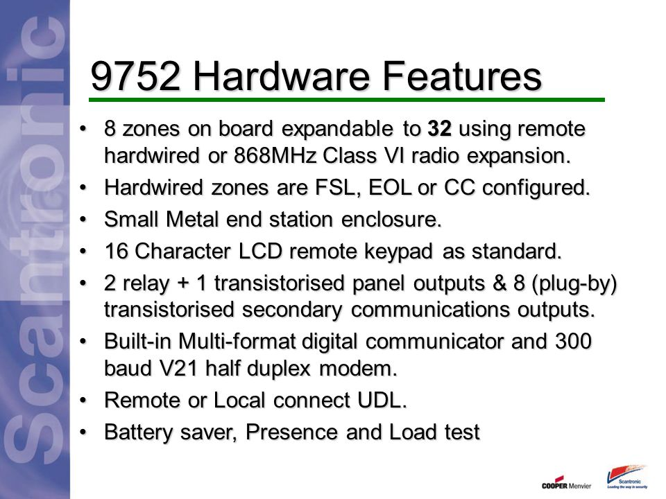 9752 Hardware Features 8 zones on board expandable to 32 using remote hardwired or 868MHz Class VI radio expansion.