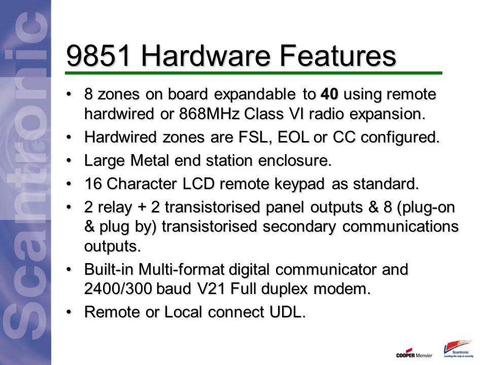 9851 Hardware Features 8 zones on board expandable to 40 using remote hardwired or 868MHz Class VI radio expansion.