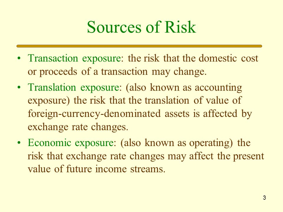 Sources of Risk Transaction exposure: the risk that the domestic cost or proceeds of a transaction may change.