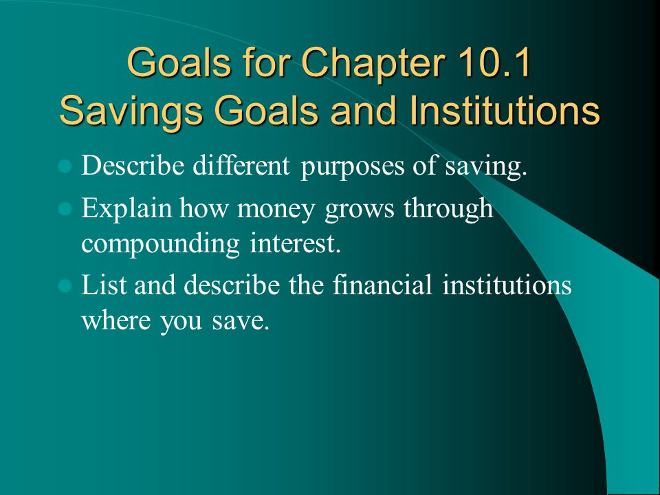 Goals for Chapter 10.1 Savings Goals and Institutions